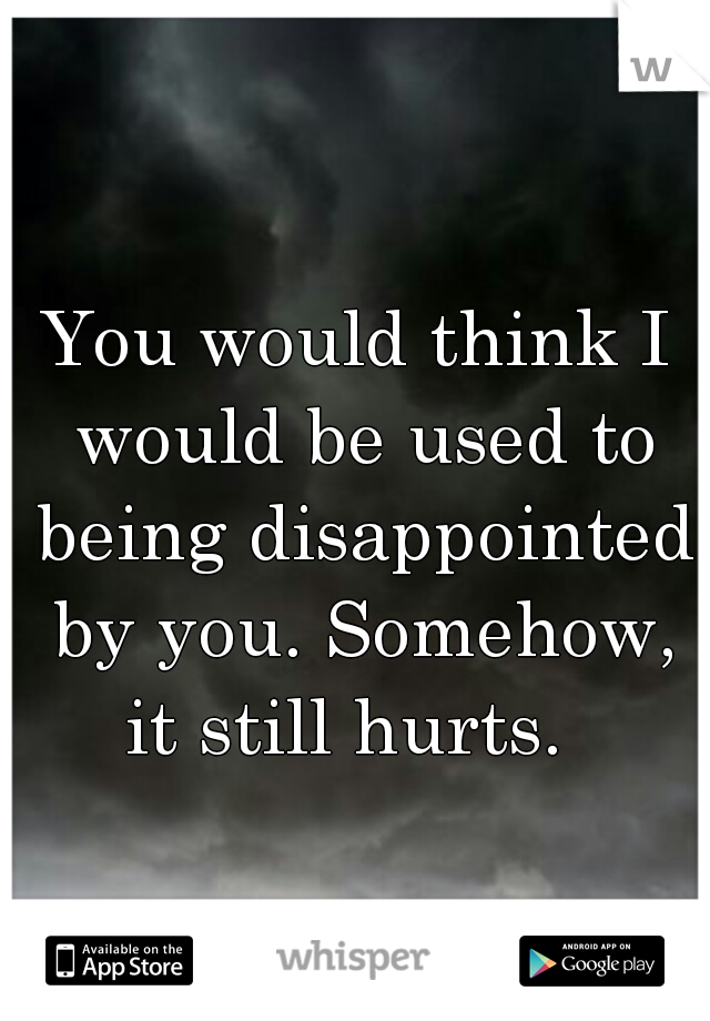 You would think I would be used to being disappointed by you. Somehow, it still hurts.