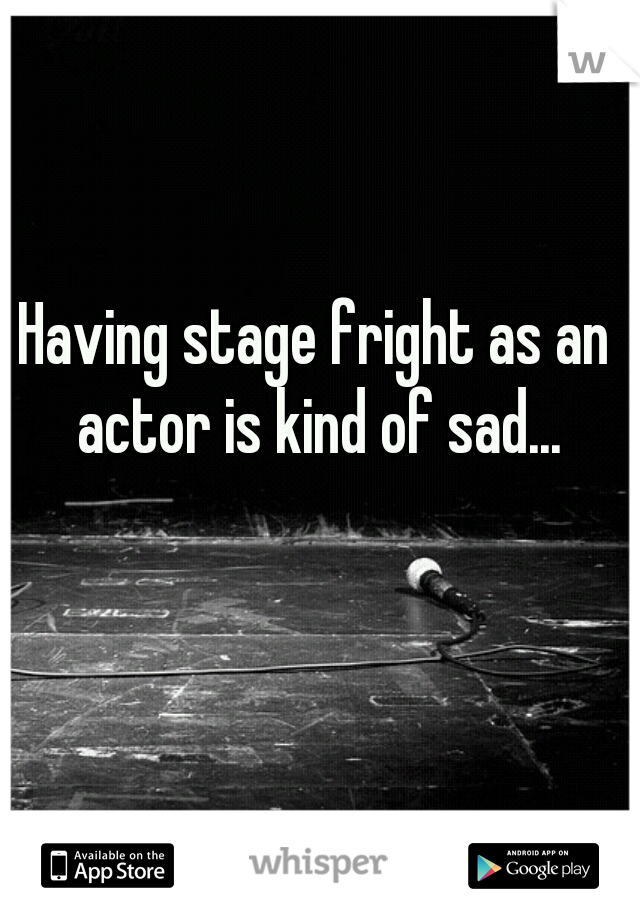 Having stage fright as an actor is kind of sad...