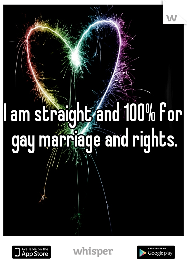 I am straight and 100% for gay marriage and rights.