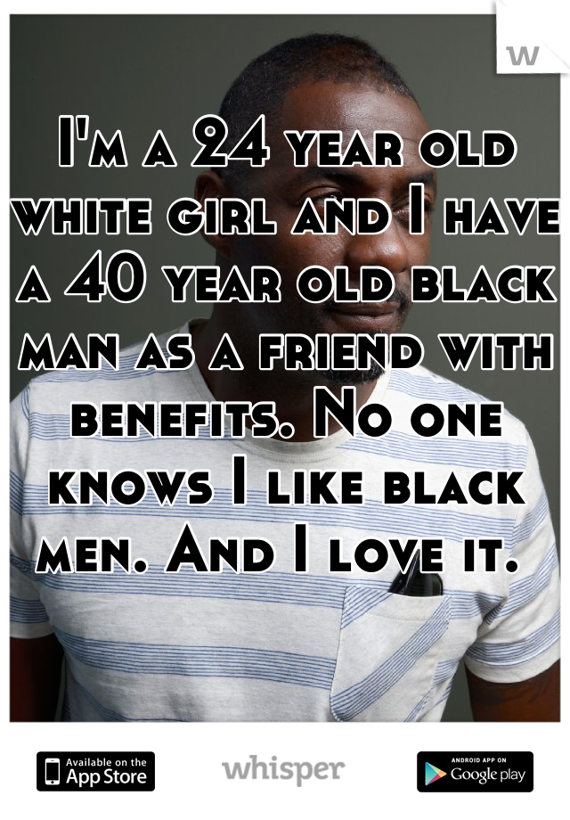 I'm a 24 year old white girl and I have a 40 year old black man as a friend with benefits. No one knows I like black men. And I love it.