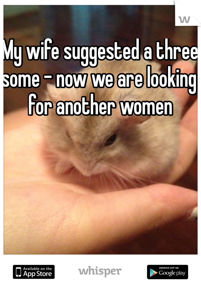 My wife suggested a three some - now we are looking for another women