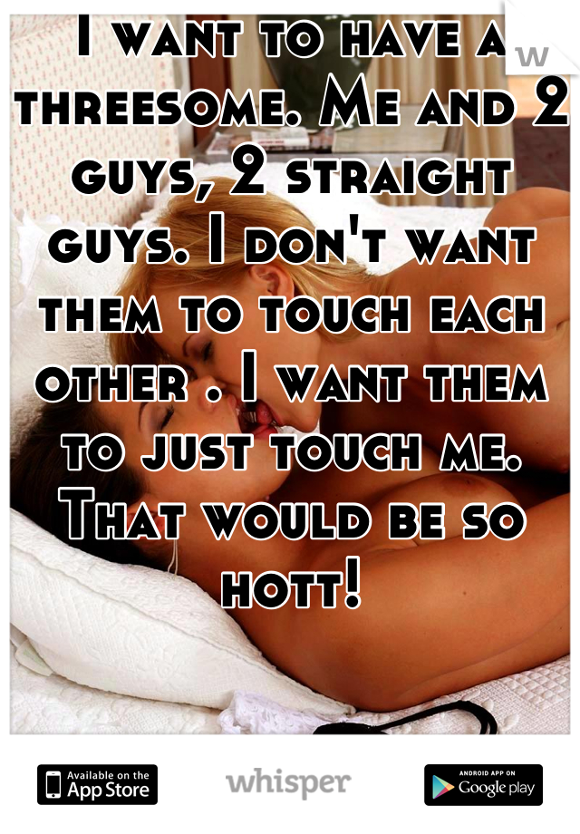 I want to have a threesome. Me and 2 guys, 2 straight guys. I don't want them to touch each other . I want them to just touch me. That would be so hott!