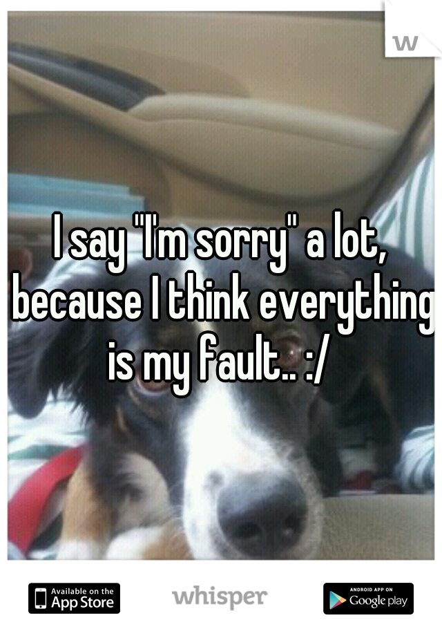 """I say """"I'm sorry"""" a lot, because I think everything is my fault.. :/"""