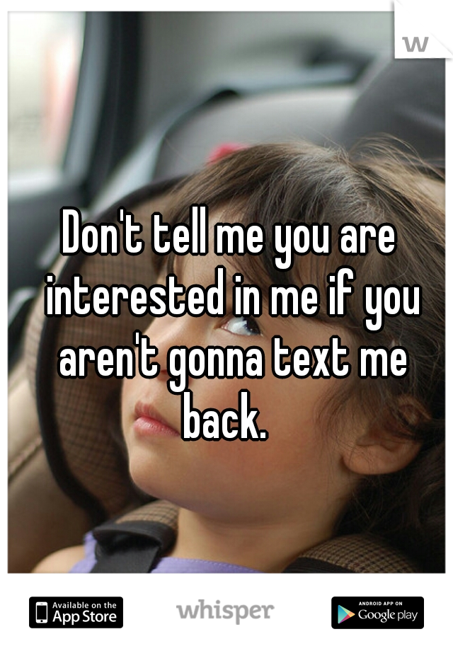 Don't tell me you are interested in me if you aren't gonna text me back.