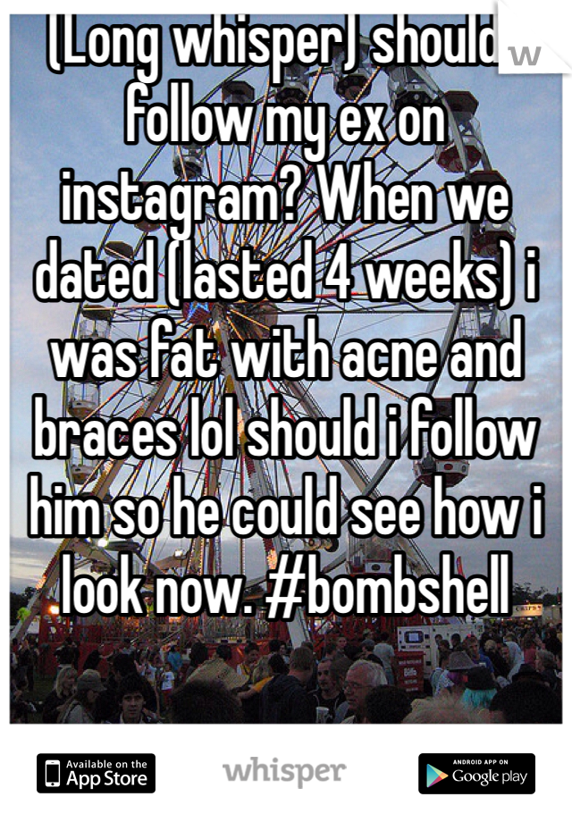 (Long whisper) should i follow my ex on instagram? When we dated (lasted 4 weeks) i was fat with acne and braces lol should i follow him so he could see how i look now. #bombshell