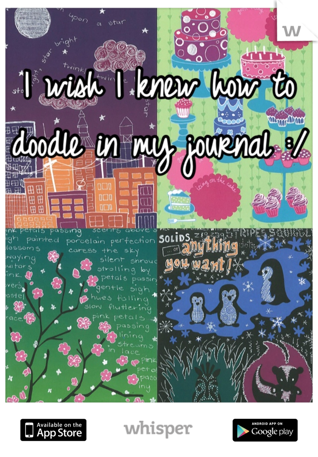 I wish I knew how to doodle in my journal :/