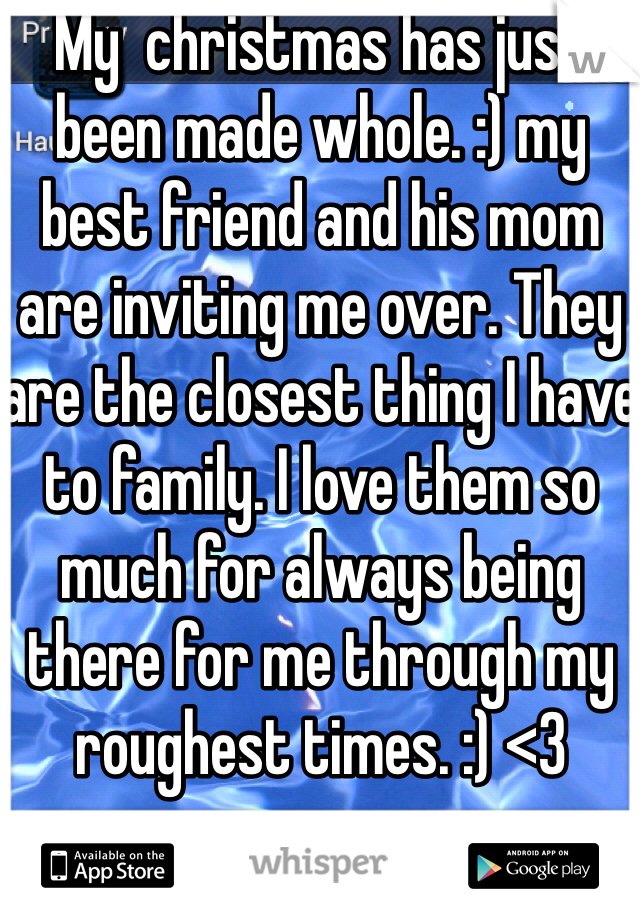 My  christmas has just been made whole. :) my best friend and his mom are inviting me over. They are the closest thing I have to family. I love them so much for always being there for me through my roughest times. :) <3