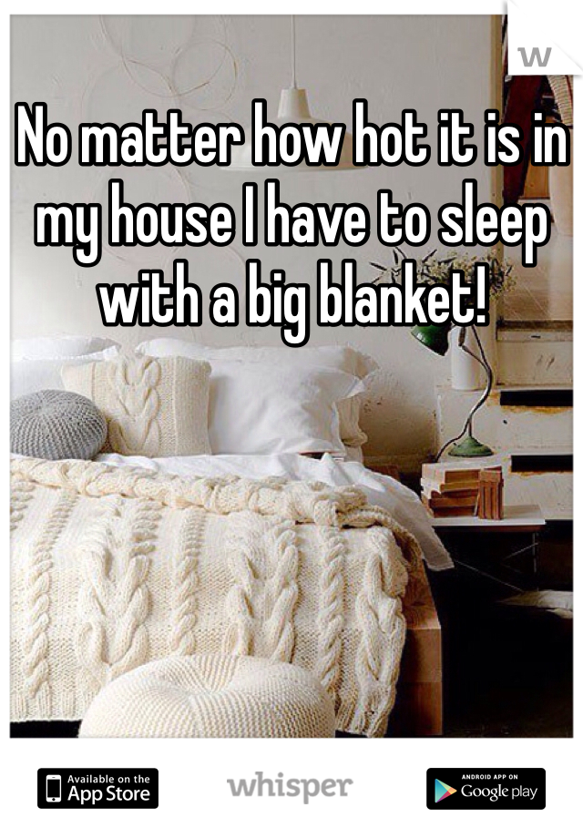 No matter how hot it is in my house I have to sleep with a big blanket!
