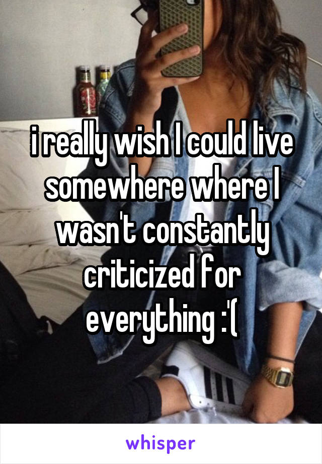 i really wish I could live somewhere where I wasn't constantly criticized for everything :'(