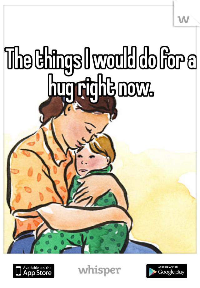 The things I would do for a hug right now.