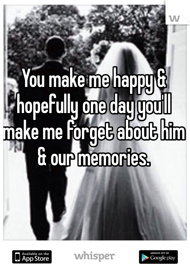 You make me happy & hopefully one day you'll make me forget about him & our memories.