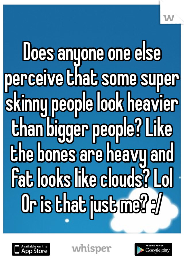 Does anyone one else perceive that some super skinny people look heavier than bigger people? Like the bones are heavy and fat looks like clouds? Lol Or is that just me? :/