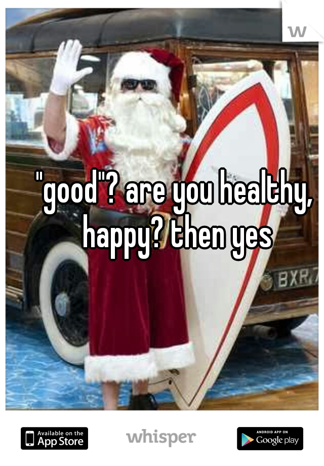 """""""good""""? are you healthy,  happy? then yes"""