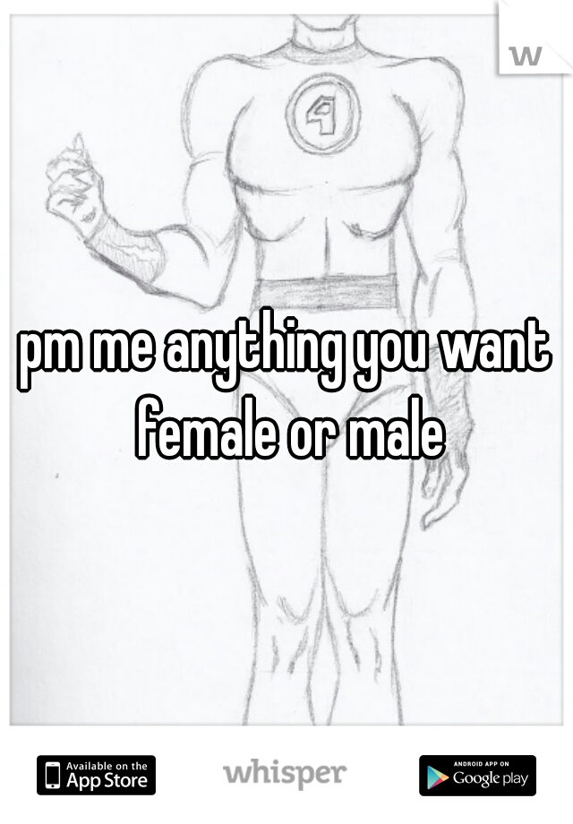 pm me anything you want female or male