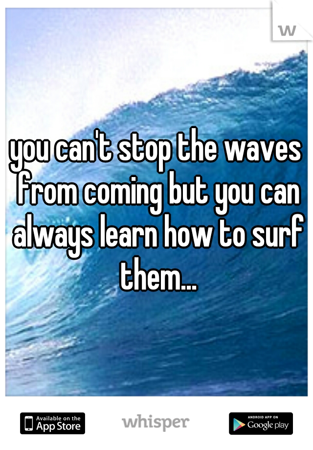 you can't stop the waves from coming but you can always learn how to surf them...