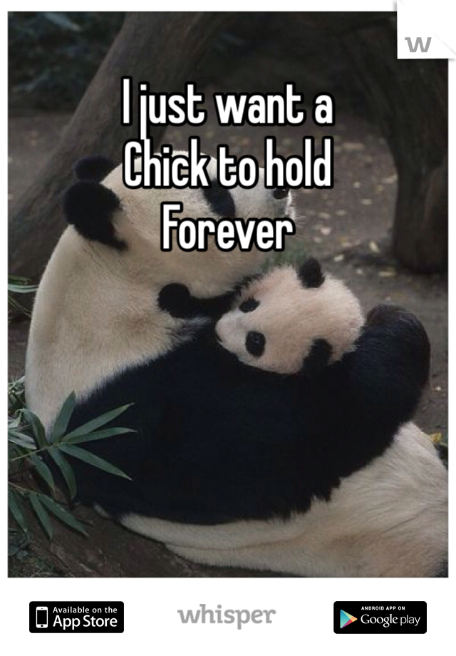 I just want a  Chick to hold  Forever