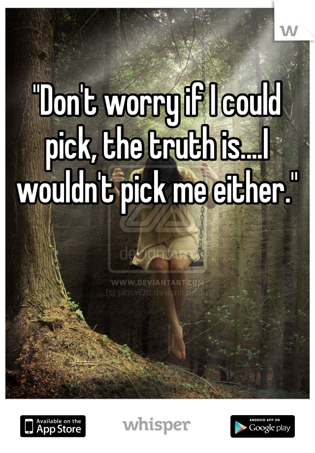 """""""Don't worry if I could pick, the truth is....I wouldn't pick me either."""""""