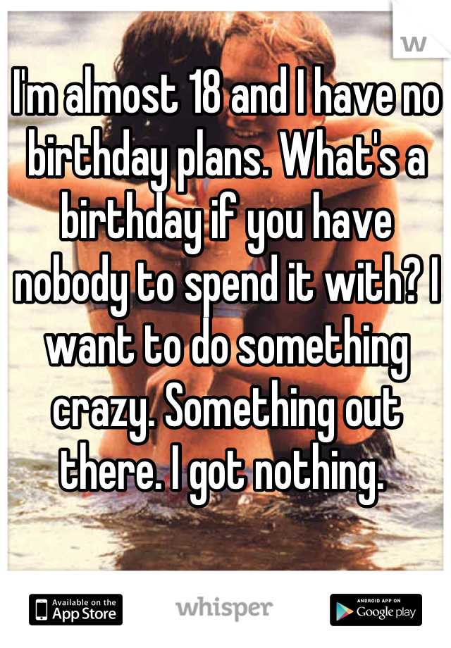 I'm almost 18 and I have no birthday plans. What's a birthday if you have nobody to spend it with? I want to do something crazy. Something out there. I got nothing.