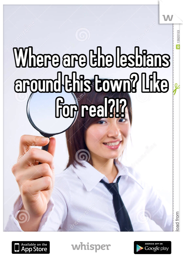 Where are the lesbians around this town? Like for real?!?