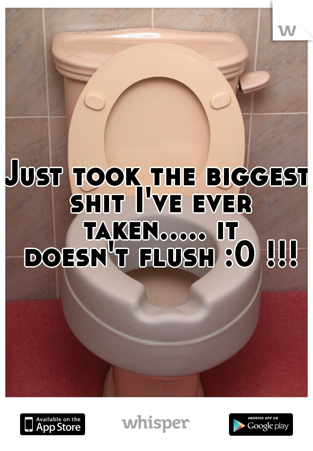 Just took the biggest shit I've ever taken..... it doesn't flush :0 !!!!