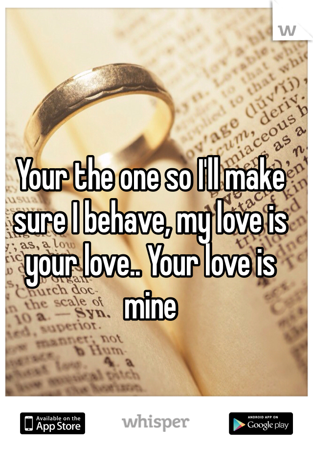 Your the one so I'll make sure I behave, my love is your love.. Your love is mine