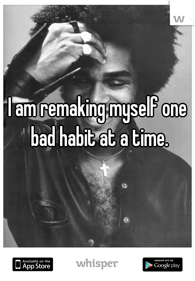 I am remaking myself one bad habit at a time.