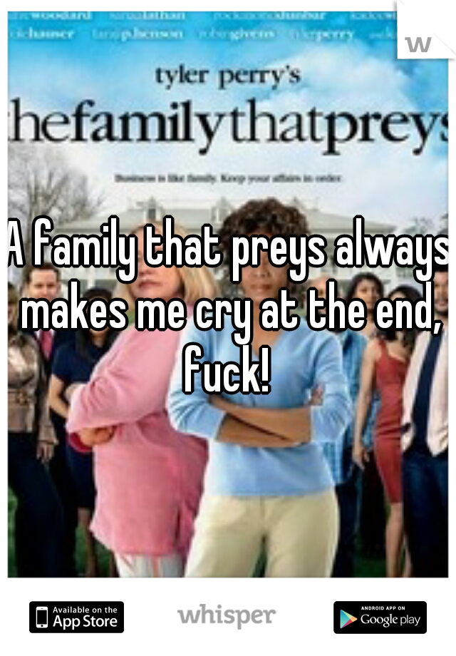 A family that preys always makes me cry at the end, fuck!
