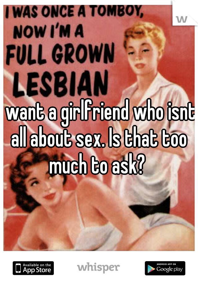 I want a girlfriend who isnt all about sex. Is that too much to ask?