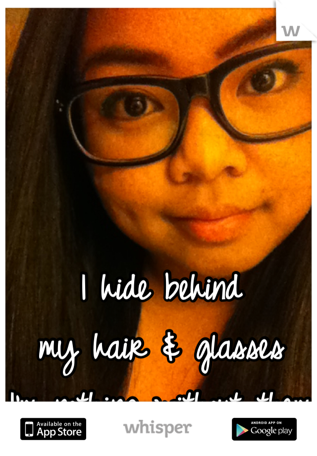 I hide behind  my hair & glasses  I'm nothing without them