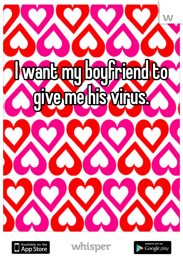 I want my boyfriend to give me his virus.