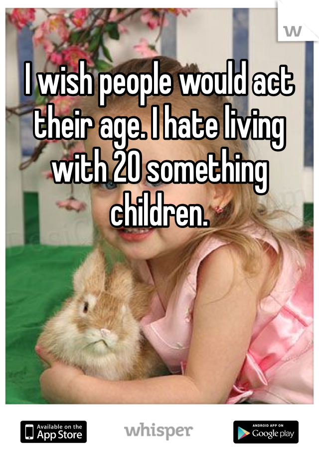 I wish people would act their age. I hate living with 20 something children.