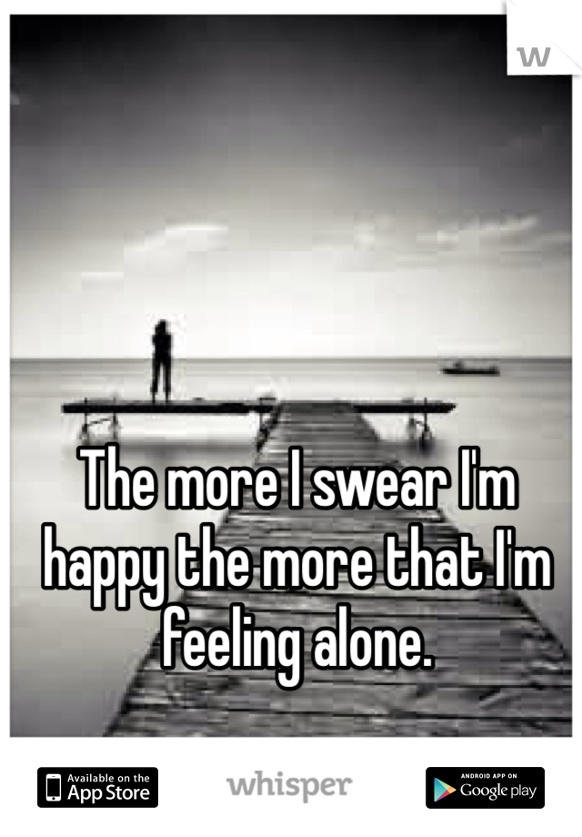 The more I swear I'm happy the more that I'm feeling alone.