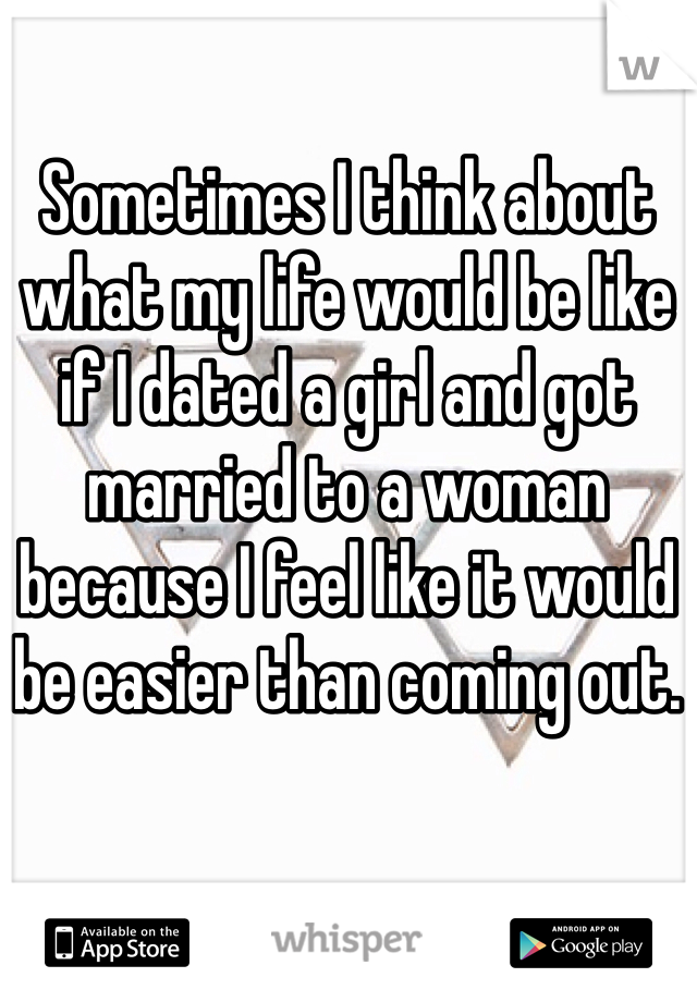 Sometimes I think about what my life would be like if I dated a girl and got married to a woman because I feel like it would be easier than coming out.