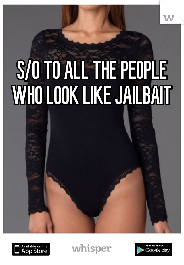 S/O TO ALL THE PEOPLE WHO LOOK LIKE JAILBAIT