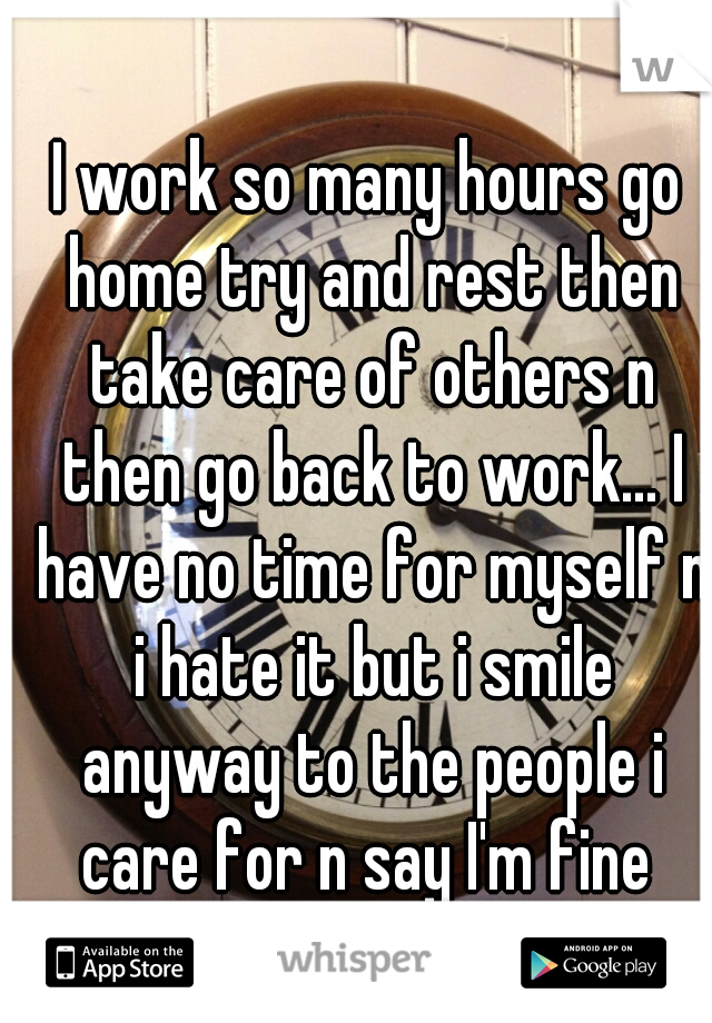 I work so many hours go home try and rest then take care of others n then go back to work... I have no time for myself n i hate it but i smile anyway to the people i care for n say I'm fine