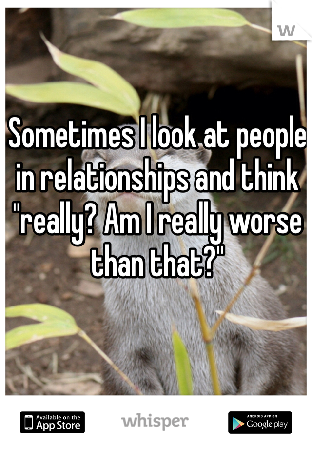 "Sometimes I look at people in relationships and think ""really? Am I really worse than that?"""