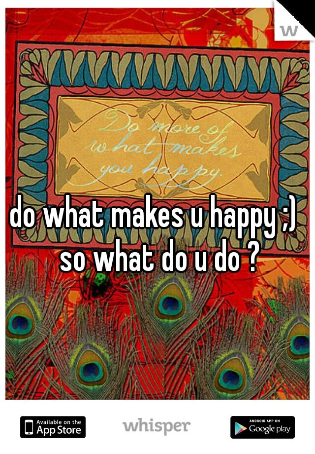 do what makes u happy ;)  so what do u do ?