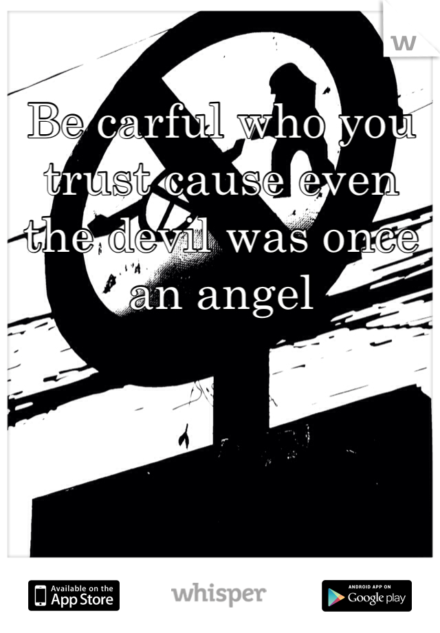 Be carful who you trust cause even the devil was once an angel