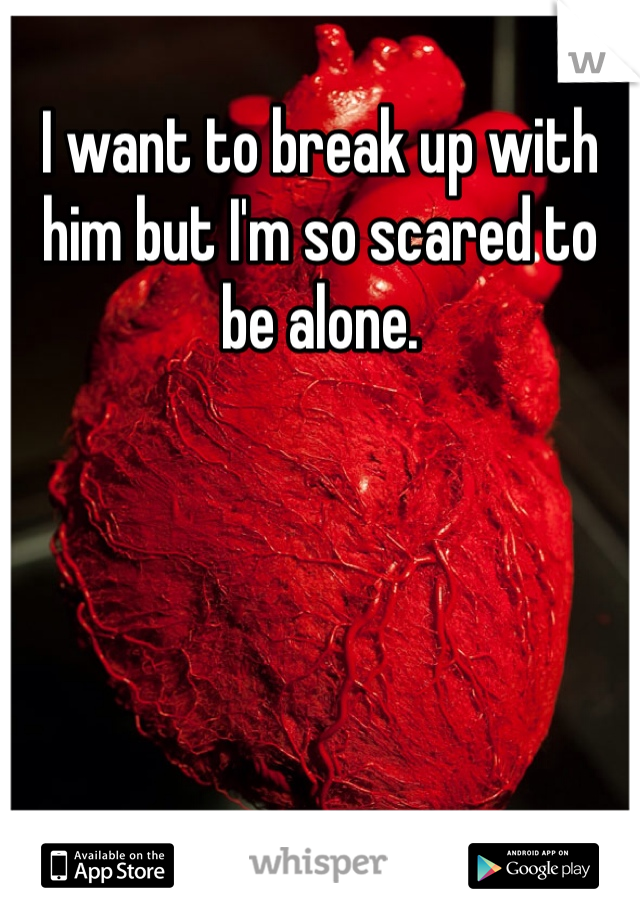 I want to break up with him but I'm so scared to be alone.