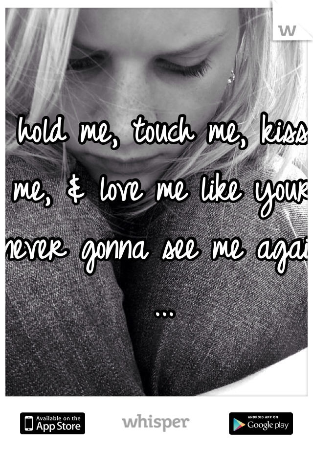 hold me, touch me, kiss me, & love me like your never gonna see me again ...