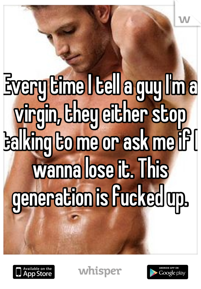 Every time I tell a guy I'm a virgin, they either stop talking to me or ask me if I wanna lose it. This generation is fucked up.