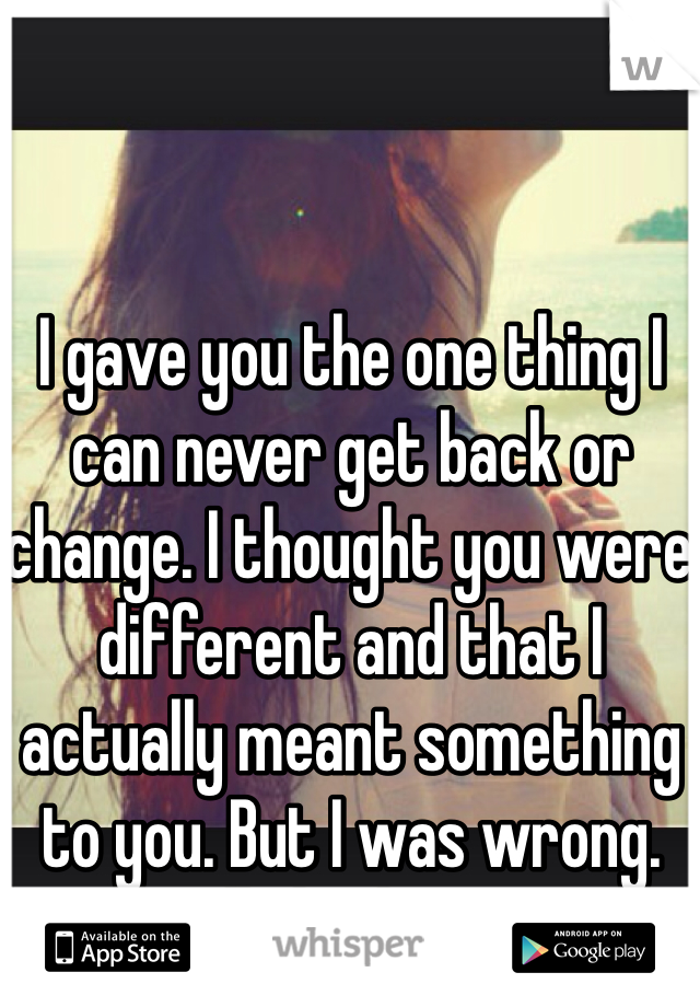 I gave you the one thing I can never get back or change. I thought you were different and that I actually meant something to you. But I was wrong. Silly little me.