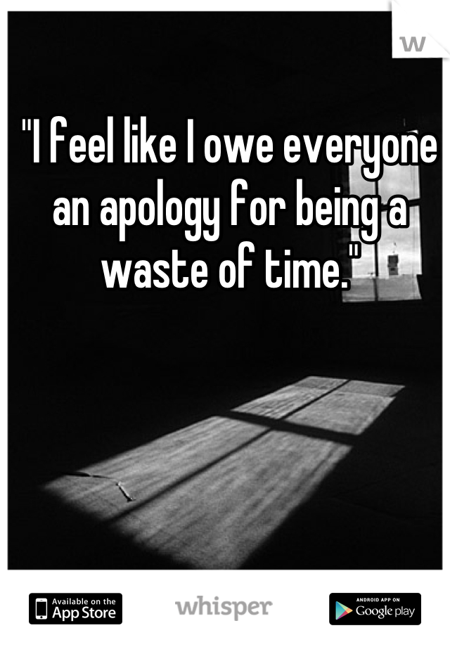"""""""I feel like I owe everyone an apology for being a waste of time."""""""