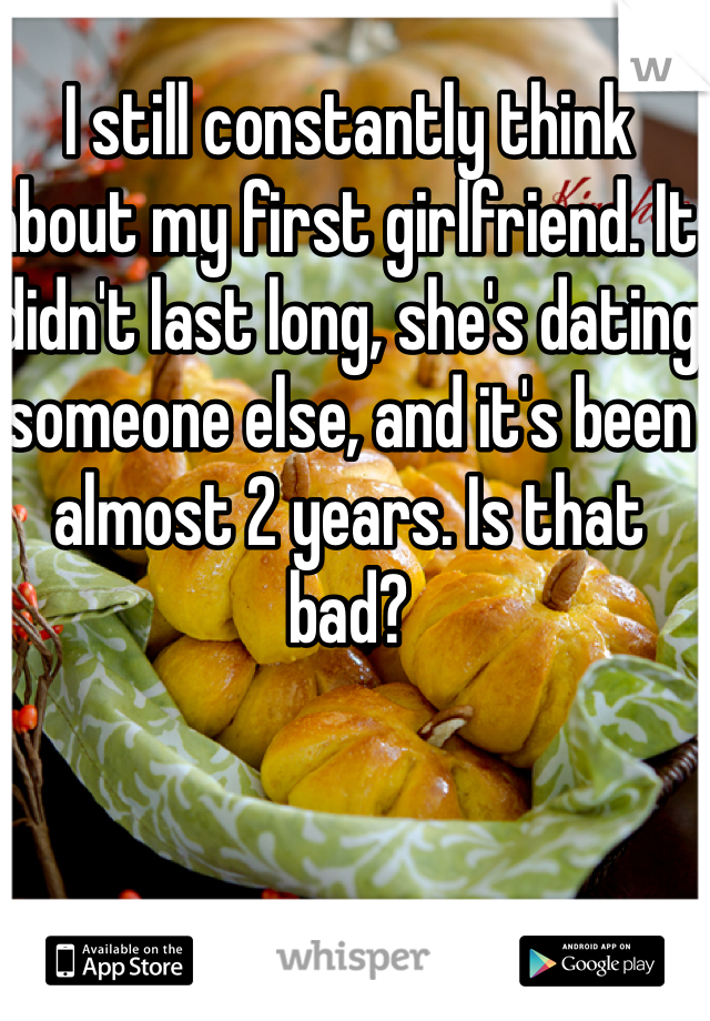 I still constantly think about my first girlfriend. It didn't last long, she's dating someone else, and it's been almost 2 years. Is that bad?