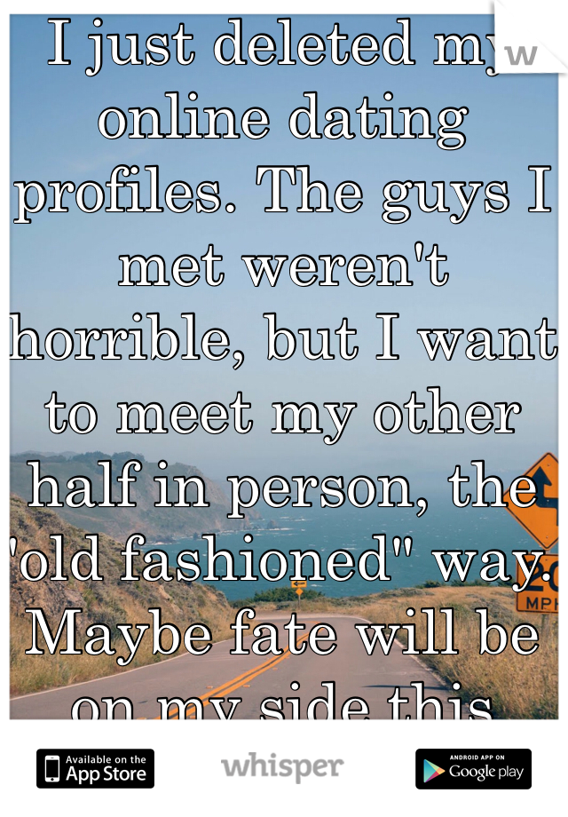 """I just deleted my online dating profiles. The guys I met weren't horrible, but I want to meet my other half in person, the """"old fashioned"""" way. Maybe fate will be on my side this time."""