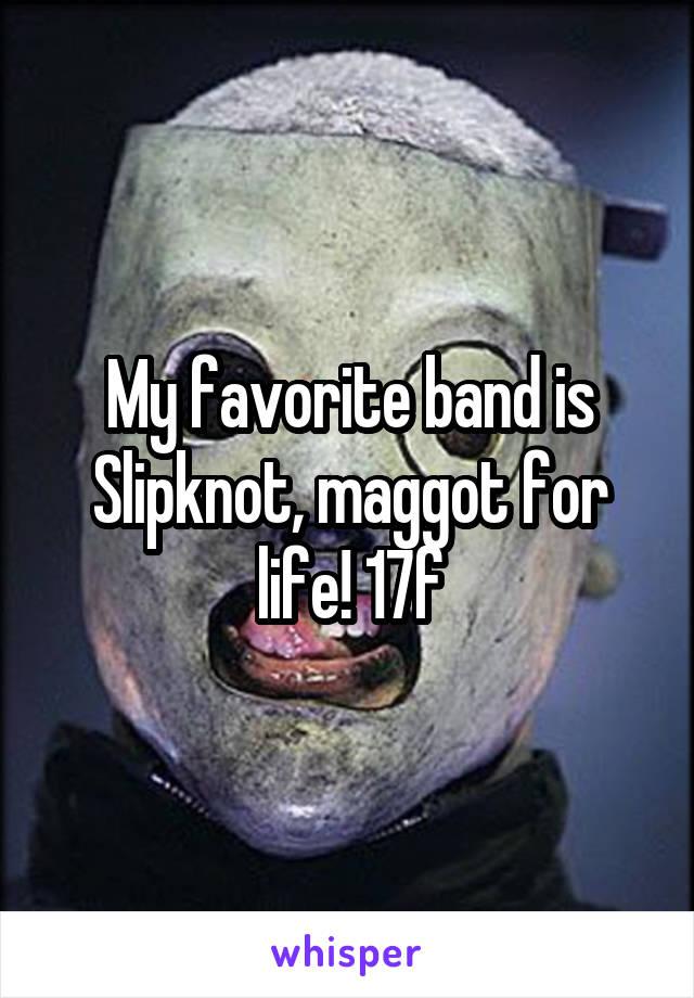 My favorite band is Slipknot, maggot for life! 17f