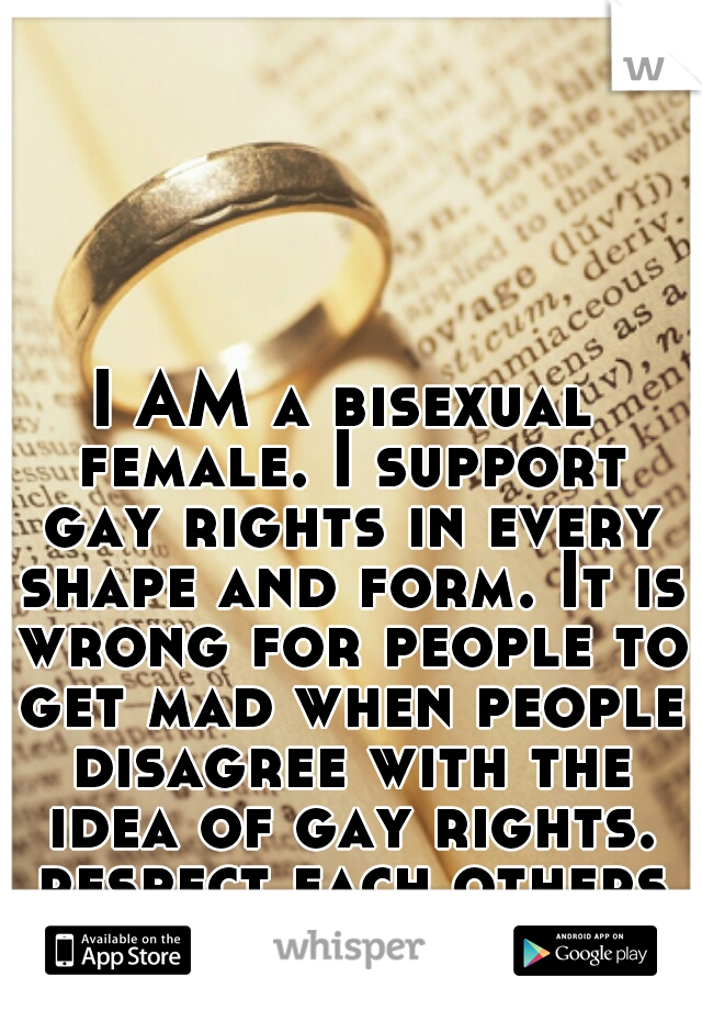 I AM a bisexual female. I support gay rights in every shape and form. It is wrong for people to get mad when people disagree with the idea of gay rights. respect each others opinion & move on