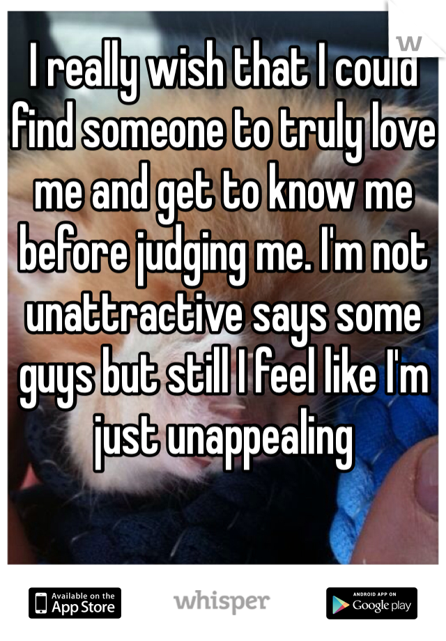 I really wish that I could find someone to truly love me and get to know me before judging me. I'm not unattractive says some guys but still I feel like I'm just unappealing
