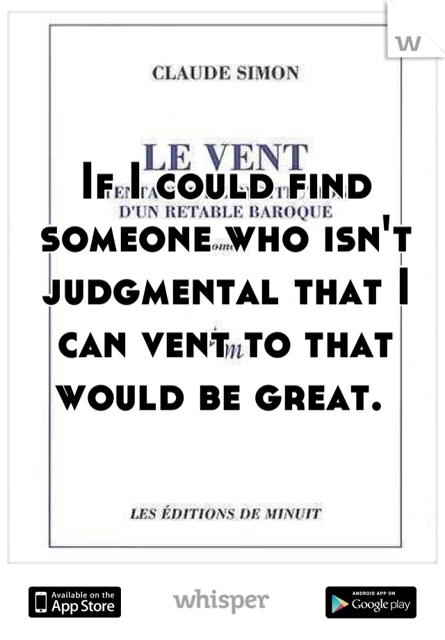 If I could find someone who isn't judgmental that I can vent to that would be great.
