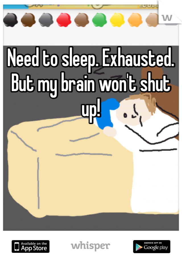 Need to sleep. Exhausted. But my brain won't shut up!